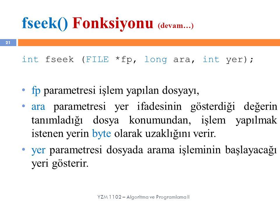 fseek() Fonksiyonu (devam…) 21 int fseek (FILE *fp, long ara, int yer); fp parametresi işlem yapılan dosyayı, ara parametresi yer ifadesinin gösterdiğ