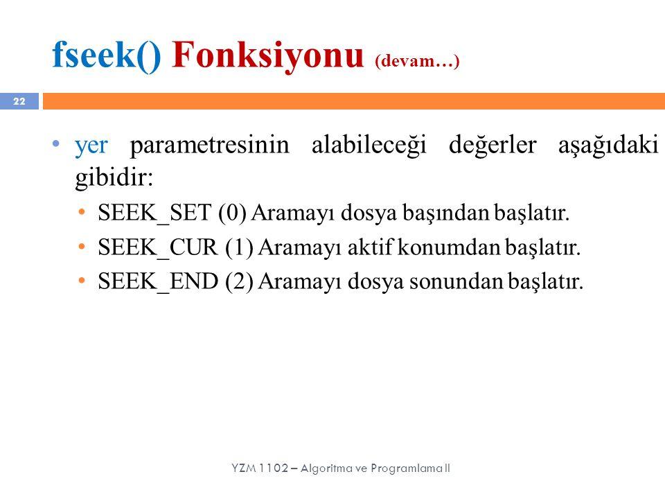 fseek() Fonksiyonu (devam…) 22 yer parametresinin alabileceği değerler aşağıdaki gibidir: SEEK_SET (0) Aramayı dosya başından başlatır. SEEK_CUR (1) A