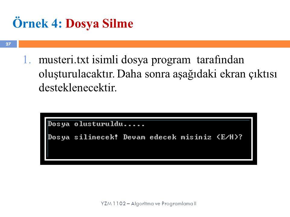 27 Örnek 4: Dosya Silme 1.musteri.txt isimli dosya program tarafından oluşturulacaktır. Daha sonra aşağıdaki ekran çıktısı desteklenecektir. YZM 1102