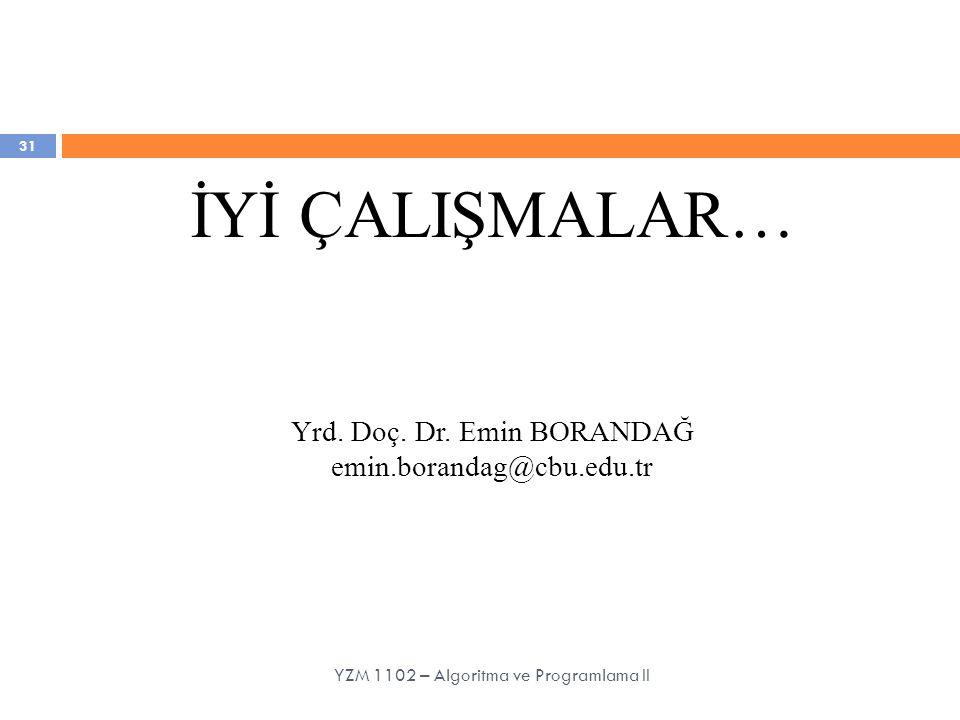31 İYİ ÇALIŞMALAR… Yrd. Doç. Dr. Emin BORANDAĞ emin.borandag@cbu.edu.tr YZM 1102 – Algoritma ve Programlama II