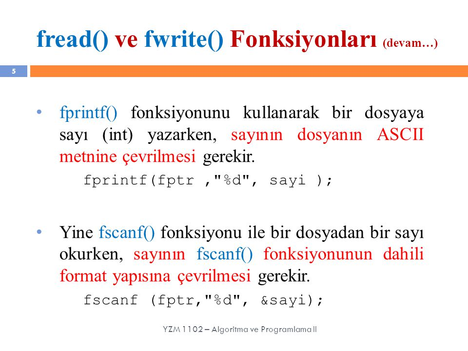 fread() ve fwrite() Fonksiyonları (devam…) 5 fprintf() fonksiyonunu kullanarak bir dosyaya sayı (int) yazarken, sayının dosyanın ASCII metnine çevrilm