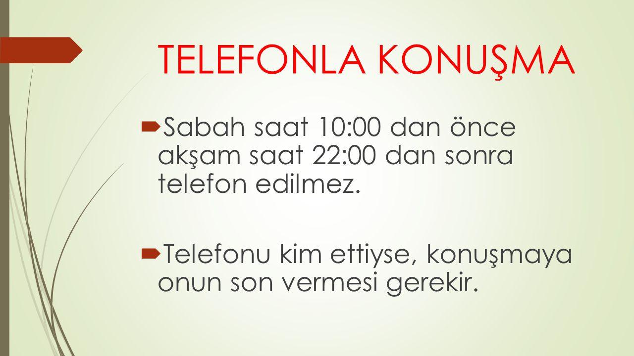 TELEFONLA KONUŞMA  Sabah saat 10:00 dan önce akşam saat 22:00 dan sonra telefon edilmez.  Telefonu kim ettiyse, konuşmaya onun son vermesi gerekir.