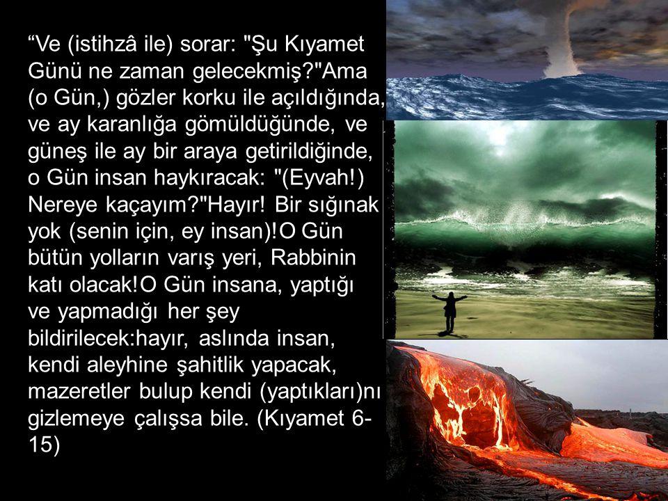 Ve (istihzâ ile) sorar: Şu Kıyamet Günü ne zaman gelecekmiş? Ama (o Gün,) gözler korku ile açıldığında, ve ay karanlığa gömüldüğünde, ve güneş ile ay bir araya getirildiğinde, o Gün insan haykıracak: (Eyvah!) Nereye kaçayım? Hayır.