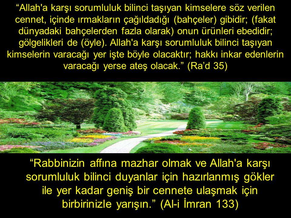 Rabbinizin affına mazhar olmak ve Allah a karşı sorumluluk bilinci duyanlar için hazırlanmış gökler ile yer kadar geniş bir cennete ulaşmak için birbirinizle yarışın. (Al-i İmran 133) Allah a karşı sorumluluk bilinci taşıyan kimselere söz verilen cennet, içinde ırmakların çağıldadığı (bahçeler) gibidir; (fakat dünyadaki bahçelerden fazla olarak) onun ürünleri ebedidir; gölgelikleri de (öyle).