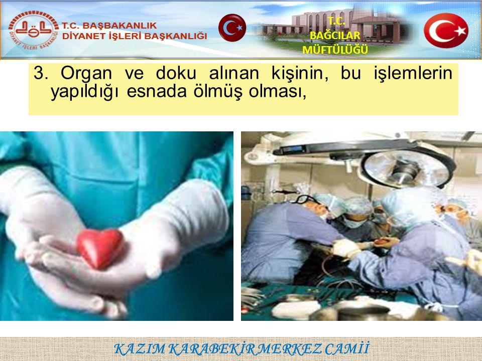 KAZIM KARABEKİR MERKEZ CAMİİ T.C. BAĞCILAR MÜFTÜLÜĞÜ 3. Organ ve doku alınan kişinin, bu işlemlerin yapıldığı esnada ölmüş olması,