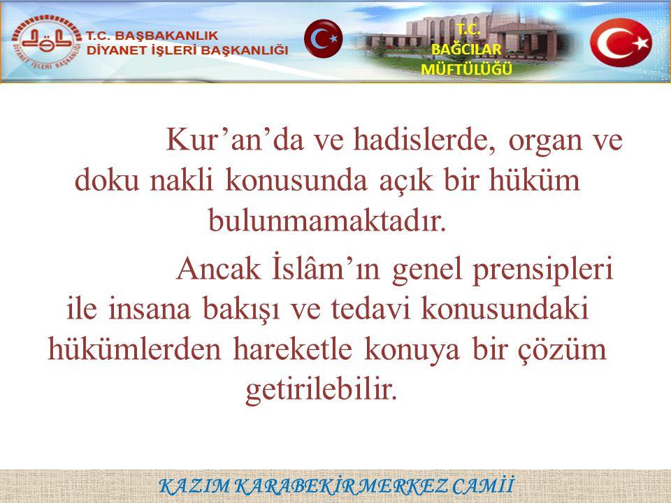 KAZIM KARABEKİR MERKEZ CAMİİ T.C. BAĞCILAR MÜFTÜLÜĞÜ Kur'an'da ve hadislerde, organ ve doku nakli konusunda açık bir hüküm bulunmamaktadır. Ancak İslâ