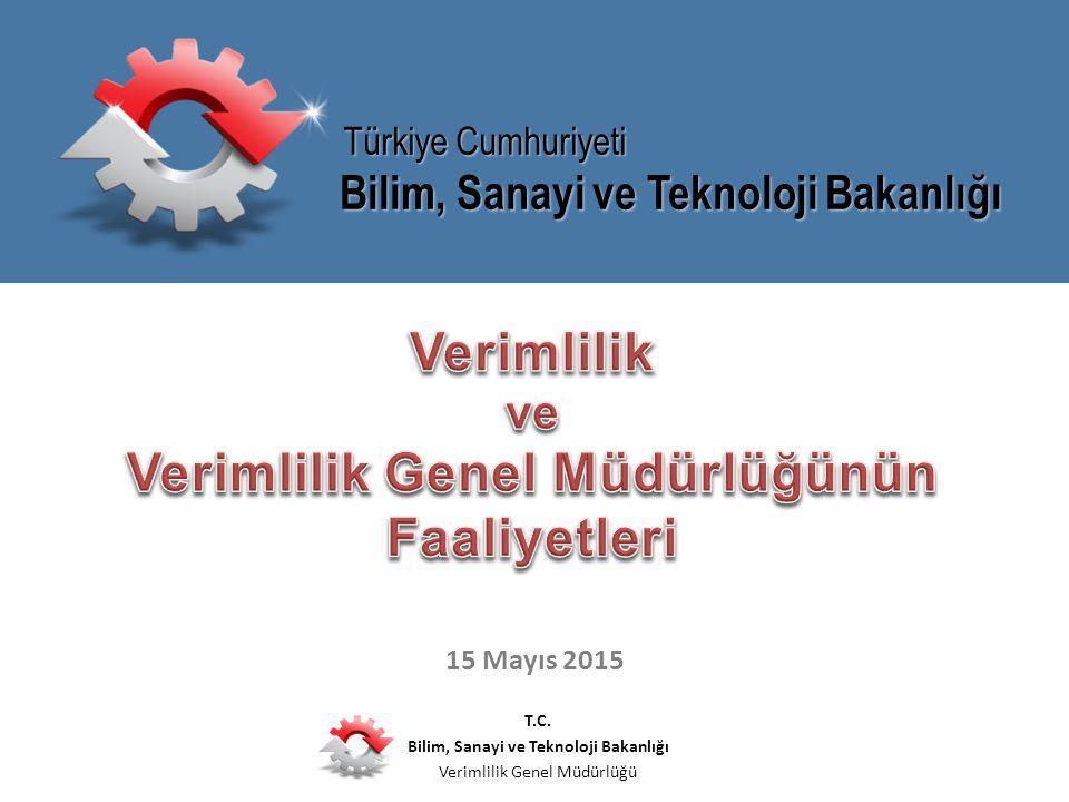 T.C. Bilim, Sanayi ve Teknoloji Bakanlığı Verimlilik Genel Müdürlüğü 15 Mayıs 2015 Bilim, Sanayi ve Teknoloji Bakanlığı Türkiye Cumhuriyeti