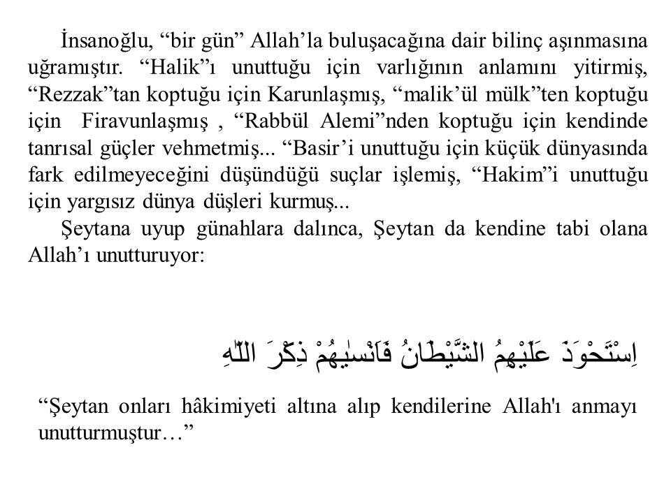 """İnsanoğlu, """"bir gün"""" Allah'la buluşacağına dair bilinç aşınmasına uğramıştır. """"Halik""""ı unuttuğu için varlığının anlamını yitirmiş, """"Rezzak""""tan koptuğu"""