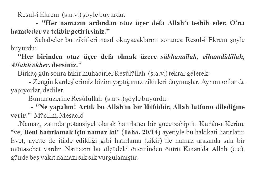 Resul-i Ekrem (s.a.v.) şöyle buyurdu: - Her namazın ardından otuz üçer defa Allah'ı tesbih eder, O'na hamdeder ve tekbir getirirsiniz. Sahabeler bu zikirleri nasıl okuyacaklarını sorunca Resul-i Ekrem şöyle buyurdu: Her birinden otuz üçer defa olmak üzere sübhanallah, elhamdülillah, Allahü ekber, dersiniz. Birkaç gün sonra fakir muhacirler Resûlüllah (s.a.v.) tekrar gelerek: - Zengin kardeşlerimiz bizim yaptığımız zikirleri duymuşlar.