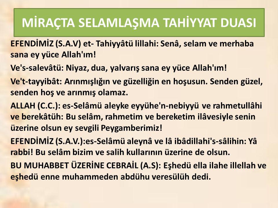 MİRAÇTA SELAMLAŞMA TAHİYYAT DUASI EFENDİMİZ (S.A.V) et- Tahiyyâtü lillahi: Senâ, selam ve merhaba sana ey yüce Allah'ım! Ve's-salevâtü: Niyaz, dua, ya