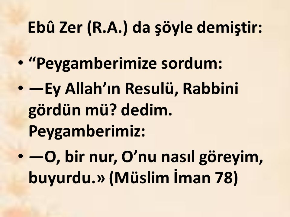 """Ebû Zer (R.A.) da şöyle demiştir: """"Peygamberimize sordum: —Ey Allah'ın Resulü, Rabbini gördün mü? dedim. Peygamberimiz: —O, bir nur, O'nu nasıl göreyi"""