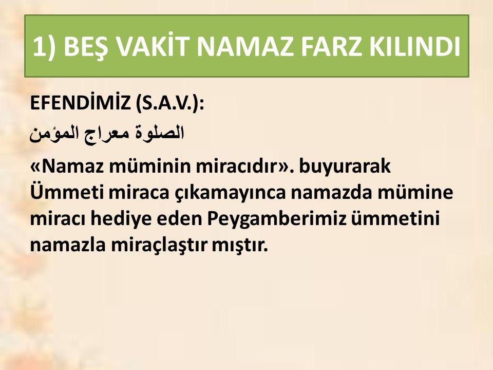 1) BEŞ VAKİT NAMAZ FARZ KILINDI EFENDİMİZ (S.A.V.): الصلوة معراج المؤمن «Namaz müminin miracıdır». buyurarak Ümmeti miraca çıkamayınca namazda mümine