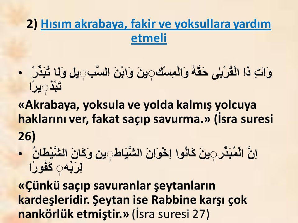 2) Hısım akrabaya, fakir ve yoksullara yardım etmeli وَاٰتِ ذَا الْقُرْبٰى حَقَّهُ وَالْمِسْكينَ وَابْنَ السَّبيلِ وَلَا تُبَذِّرْ تَبْذيرًا «Akrabaya