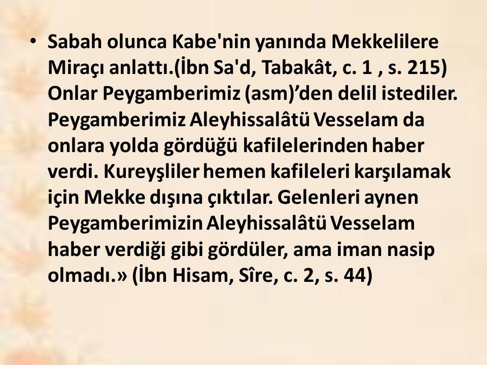 Sabah olunca Kabe'nin yanında Mekkelilere Miraçı anlattı.(İbn Sa'd, Tabakât, c. 1, s. 215) Onlar Peygamberimiz (asm)'den delil istediler. Peygamberimi