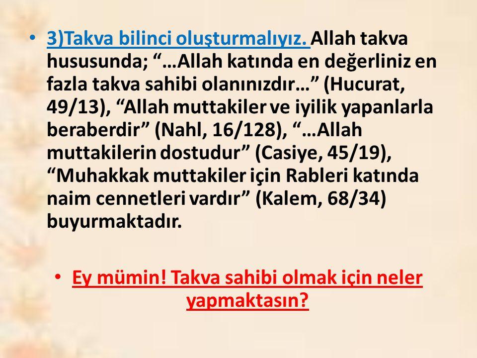 """3)Takva bilinci oluşturmalıyız. Allah takva hususunda; """"…Allah katında en değerliniz en fazla takva sahibi olanınızdır…"""" (Hucurat, 49/13), """"Allah mutt"""