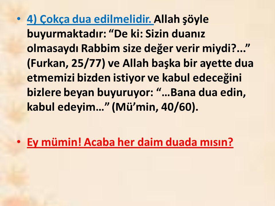 """4) Çokça dua edilmelidir. Allah şöyle buyurmaktadır: """"De ki: Sizin duanız olmasaydı Rabbim size değer verir miydi?..."""" (Furkan, 25/77) ve Allah başka"""