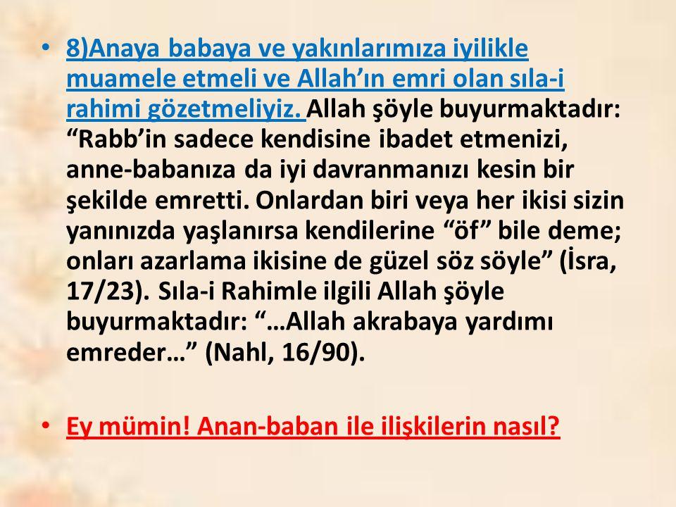"""8)Anaya babaya ve yakınlarımıza iyilikle muamele etmeli ve Allah'ın emri olan sıla-i rahimi gözetmeliyiz. Allah şöyle buyurmaktadır: """"Rabb'in sadece k"""