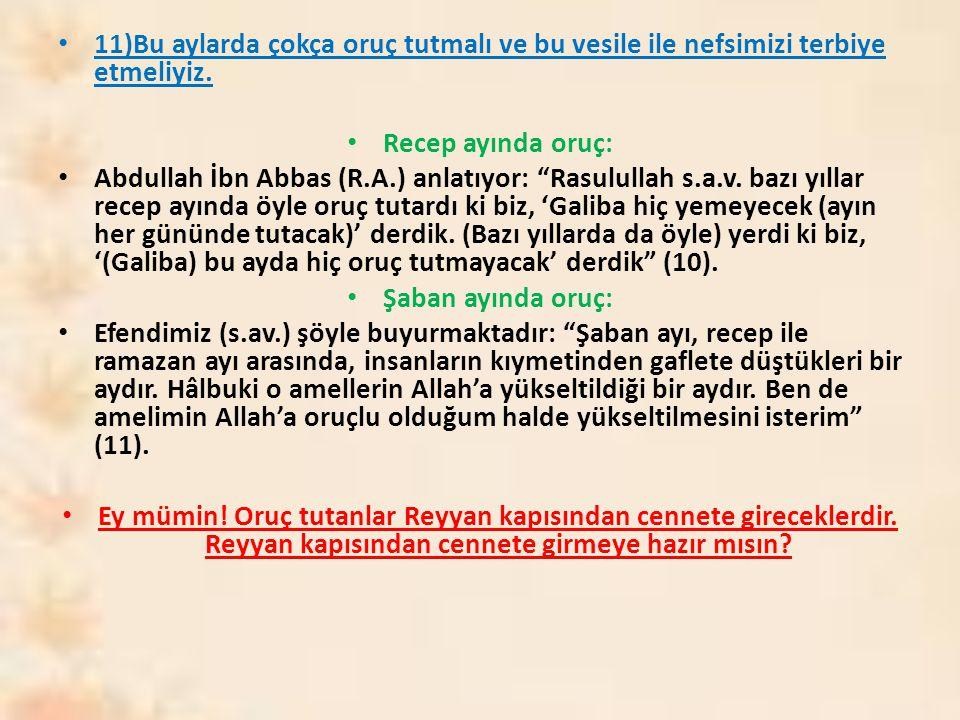 """11)Bu aylarda çokça oruç tutmalı ve bu vesile ile nefsimizi terbiye etmeliyiz. Recep ayında oruç: Abdullah İbn Abbas (R.A.) anlatıyor: """"Rasulullah s.a"""
