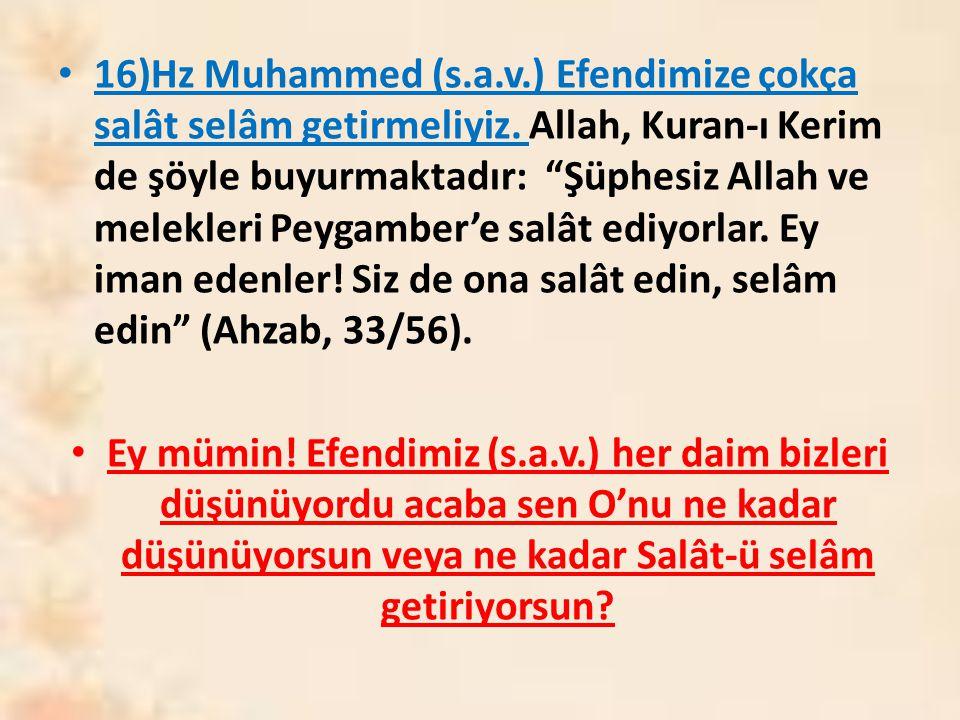 """16)Hz Muhammed (s.a.v.) Efendimize çokça salât selâm getirmeliyiz. Allah, Kuran-ı Kerim de şöyle buyurmaktadır: """"Şüphesiz Allah ve melekleri Peygamber"""