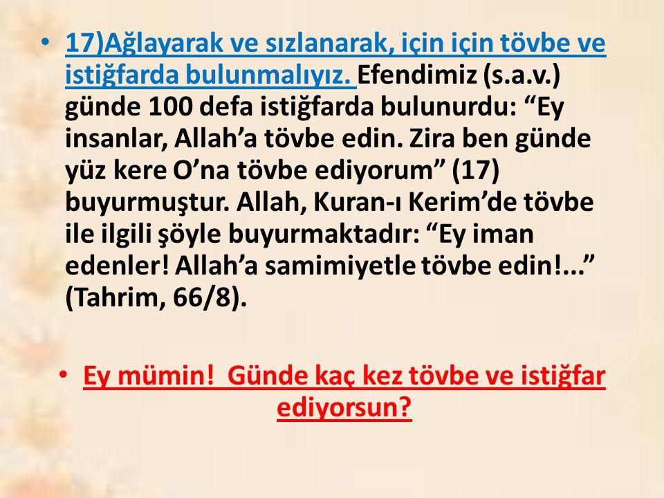"""17)Ağlayarak ve sızlanarak, için için tövbe ve istiğfarda bulunmalıyız. Efendimiz (s.a.v.) günde 100 defa istiğfarda bulunurdu: """"Ey insanlar, Allah'a"""