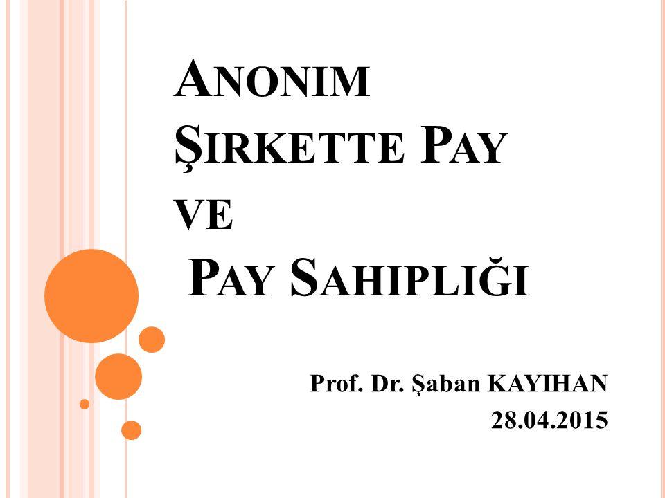 A NONIM Ş IRKETTE P AY VE P AY S AHIPLIĞI Prof. Dr. Şaban KAYIHAN 28.04.2015