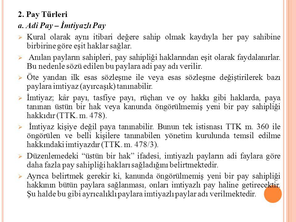 2. Pay Türleri a. Adi Pay – İmtiyazlı Pay  Kural olarak aynı itibari değere sahip olmak kaydıyla her pay sahibine birbirine göre eşit haklar sağlar.