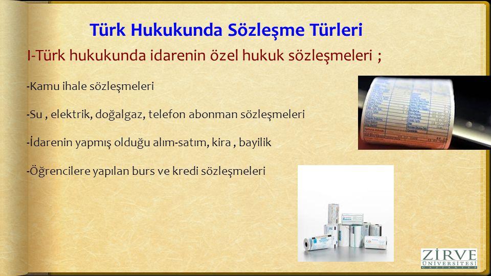 Türk Hukukunda Sözleşme Türleri I-Türk hukukunda idarenin özel hukuk sözleşmeleri ; -Kamu ihale sözleşmeleri -Su, elektrik, doğalgaz, telefon abonman sözleşmeleri -İdarenin yapmış olduğu alım-satım, kira, bayilik -Öğrencilere yapılan burs ve kredi sözleşmeleri
