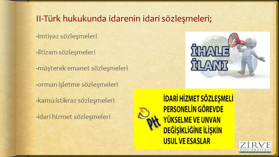 II-Türk hukukunda idarenin idari sözleşmeleri; -imtiyaz sözleşmeleri -iltizam sözleşmeleri -müşterek emanet sözleşmeleri -orman işletme sözleşmeleri -kamu istikraz sözleşmeleri -idari hizmet sözleşmeleri