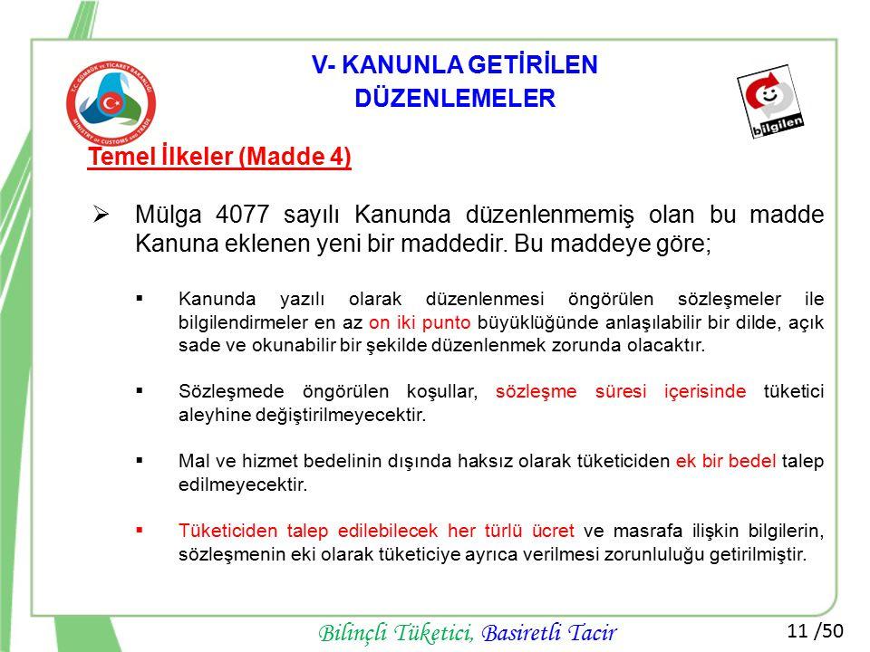 11 /50 Bilinçli Tüketici, Basiretli Tacir V- KANUNLA GETİRİLEN DÜZENLEMELER Temel İlkeler (Madde 4)  Mülga 4077 sayılı Kanunda düzenlenmemiş olan bu