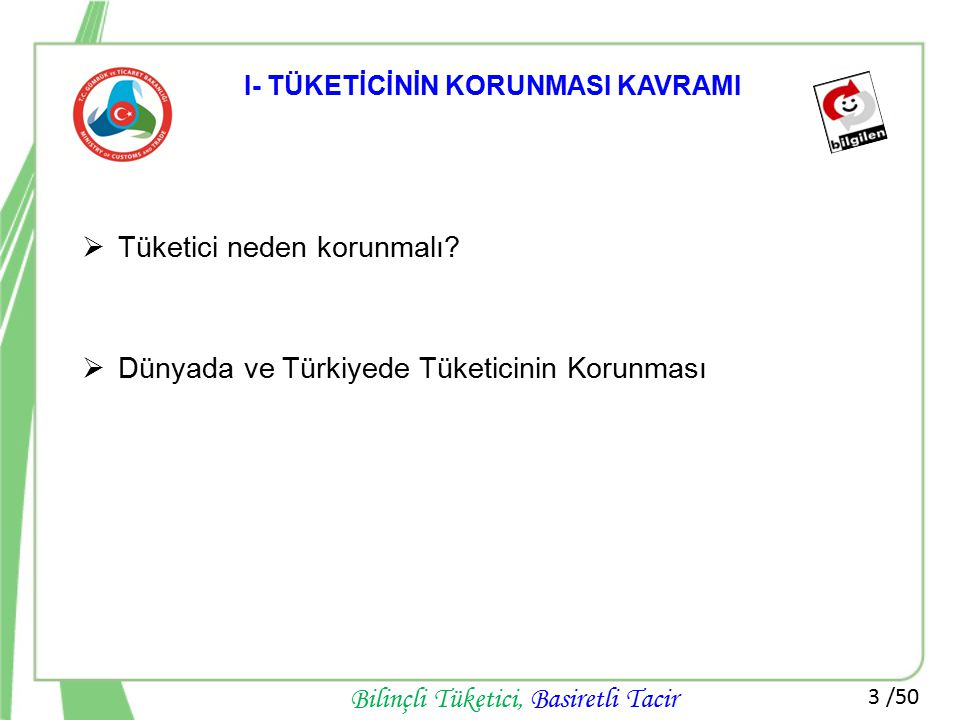 3 /50 Bilinçli Tüketici, Basiretli Tacir I- TÜKETİCİNİN KORUNMASI KAVRAMI  Tüketici neden korunmalı?  Dünyada ve Türkiyede Tüketicinin Korunması