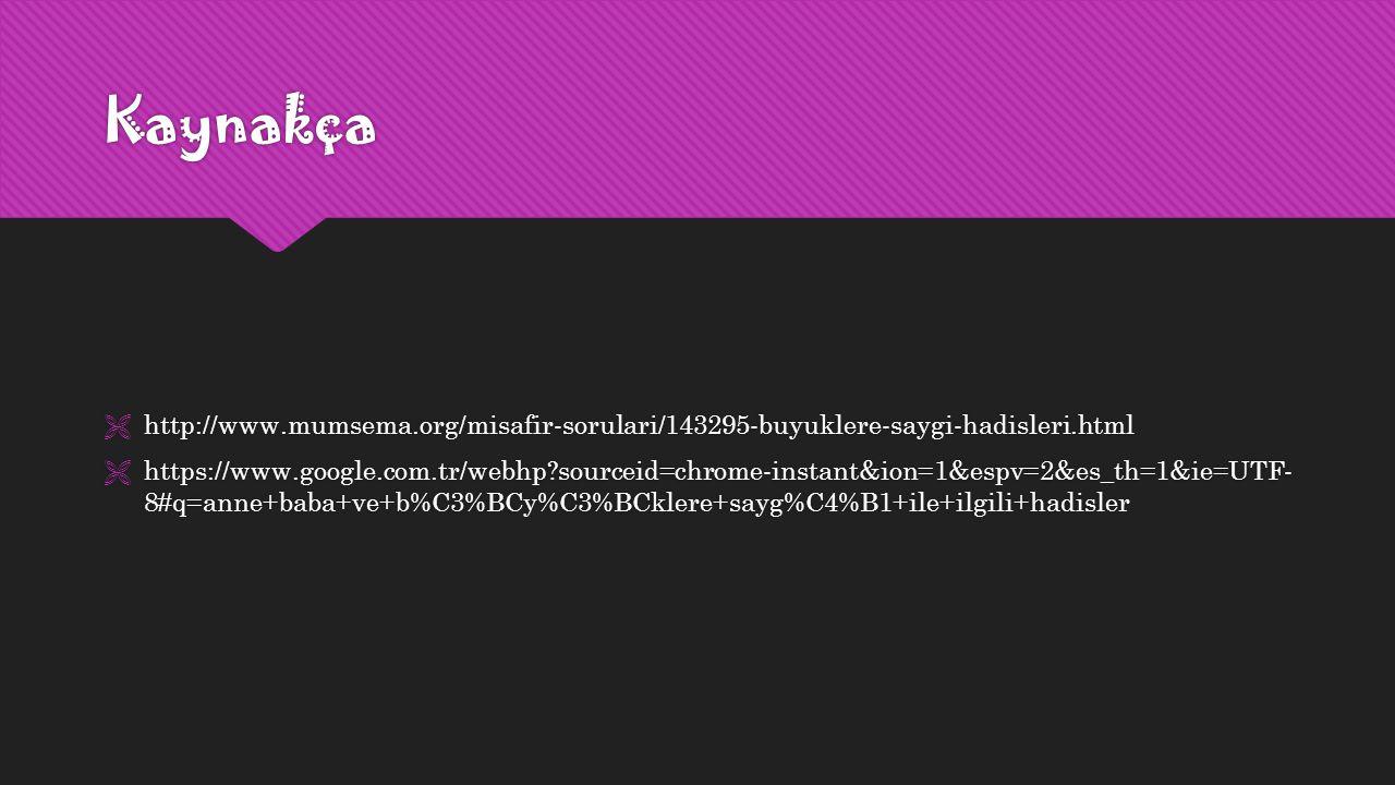 Kaynakça  http://www.mumsema.org/misafir-sorulari/143295-buyuklere-saygi-hadisleri.html  https://www.google.com.tr/webhp?sourceid=chrome-instant&ion