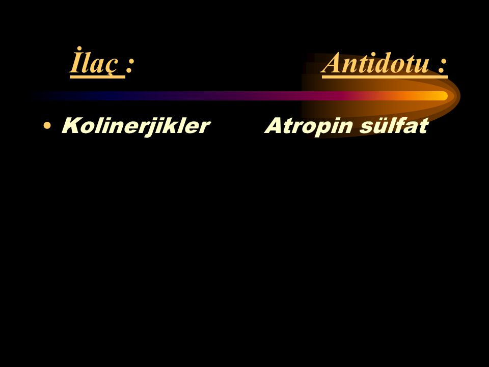 İlaç : Antidotu : Antikolinerjikler Fizostigmin (antihistaminikler, atropin, fenotiazinler, trisiklik antidepresanlar)