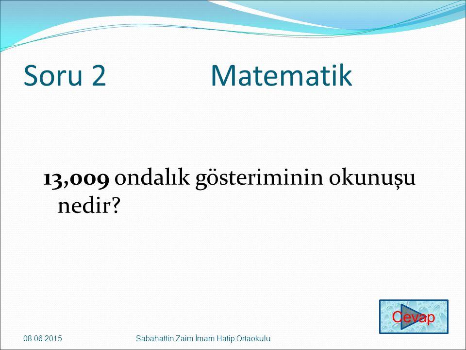 Soru 2Matematik 13,009 ondalık gösteriminin okunuşu nedir? 08.06.2015Sabahattin Zaim İmam Hatip Ortaokulu Cevap