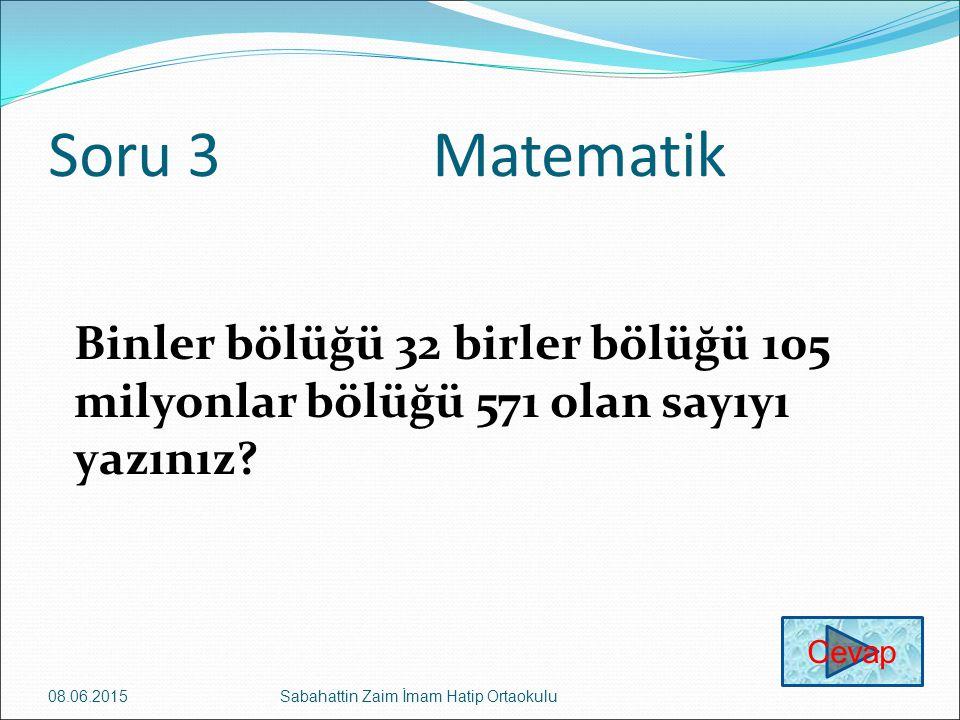 Soru 3Matematik Binler bölüğü 32 birler bölüğü 105 milyonlar bölüğü 571 olan sayıyı yazınız? 08.06.2015Sabahattin Zaim İmam Hatip Ortaokulu Cevap