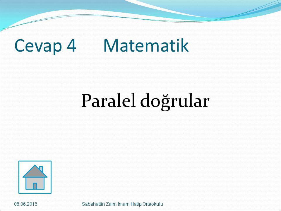 Cevap 4 Matematik Paralel doğrular 08.06.2015Sabahattin Zaim İmam Hatip Ortaokulu