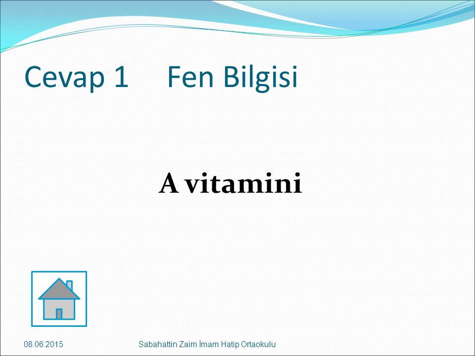 Cevap 1Fen Bilgisi A vitamini 08.06.2015Sabahattin Zaim İmam Hatip Ortaokulu
