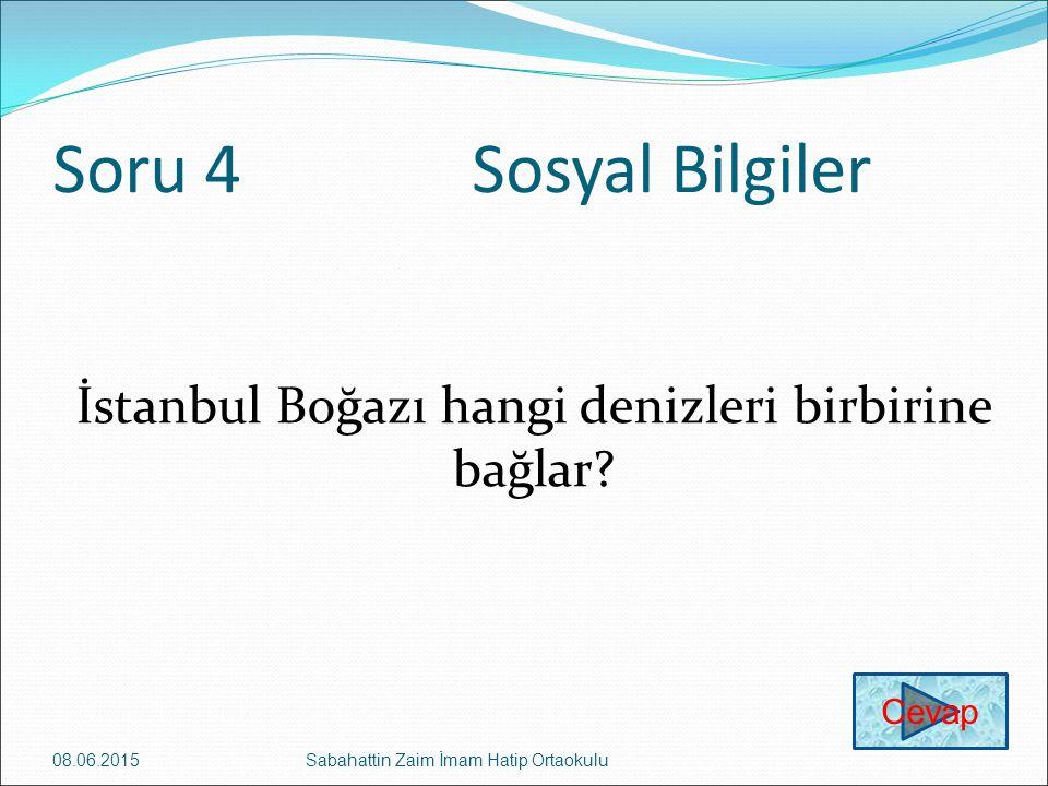 Soru 4Sosyal Bilgiler İstanbul Boğazı hangi denizleri birbirine bağlar? 08.06.2015Sabahattin Zaim İmam Hatip Ortaokulu Cevap