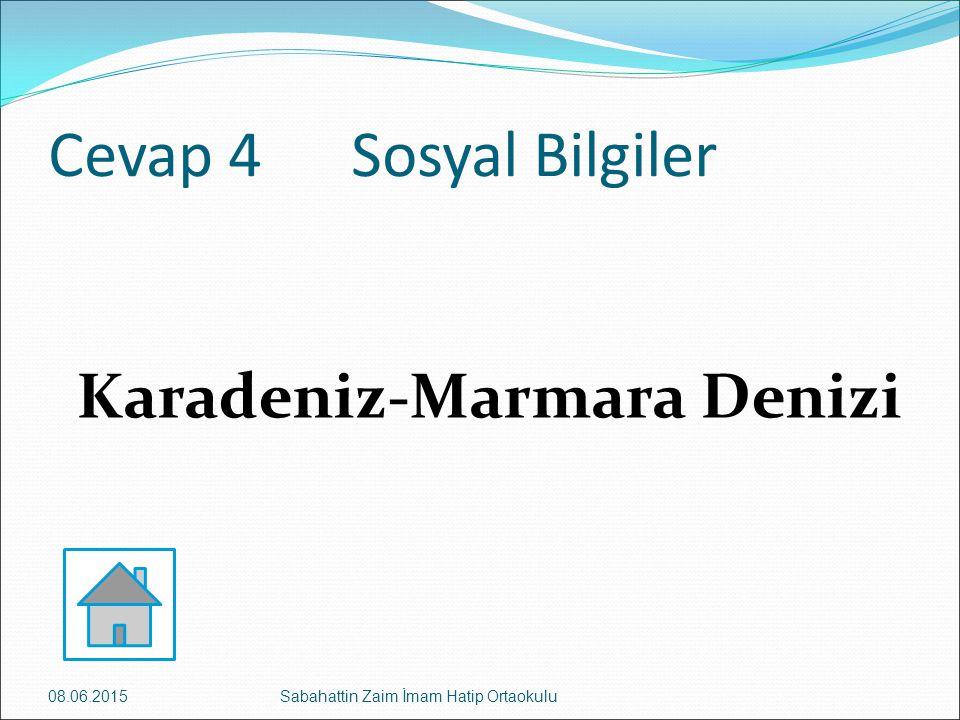Cevap 4 Sosyal Bilgiler Karadeniz-Marmara Denizi 08.06.2015Sabahattin Zaim İmam Hatip Ortaokulu
