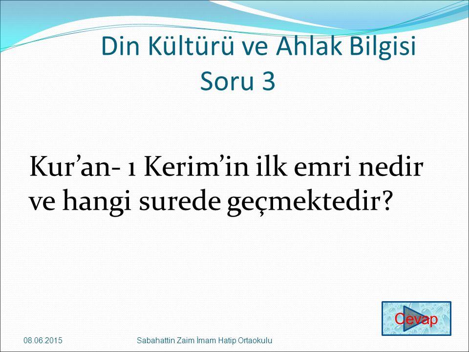 Din Kültürü ve Ahlak Bilgisi Soru 3 Kur'an- ı Kerim'in ilk emri nedir ve hangi surede geçmektedir? 08.06.2015Sabahattin Zaim İmam Hatip Ortaokulu Ceva