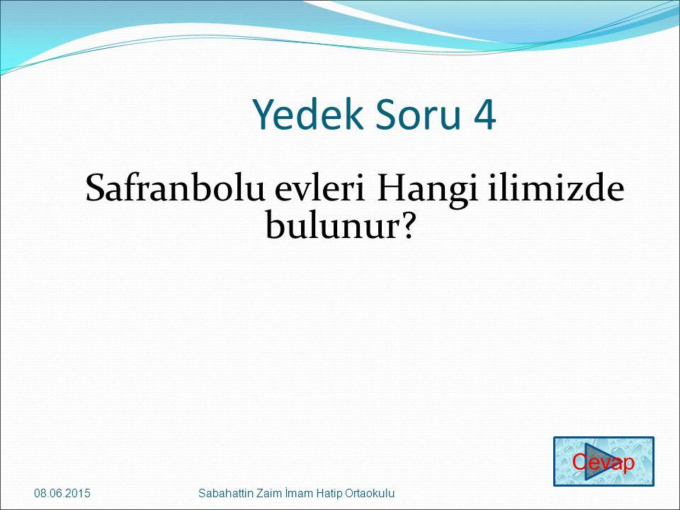 Yedek Soru 4 Safranbolu evleri Hangi ilimizde bulunur? 08.06.2015Sabahattin Zaim İmam Hatip Ortaokulu Cevap