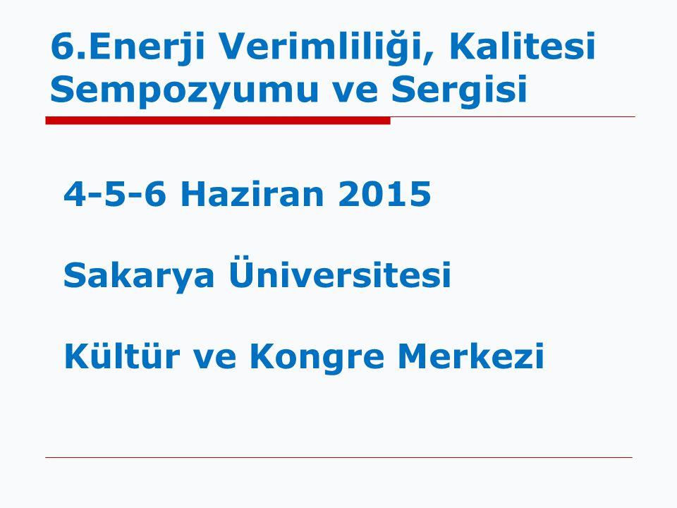 6.Enerji Verimliliği, Kalitesi Sempozyumu ve Sergisi 4-5-6 Haziran 2015 Sakarya Üniversitesi Kültür ve Kongre Merkezi