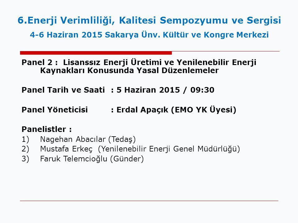 Panel 2 : Lisanssız Enerji Üretimi ve Yenilenebilir Enerji Kaynakları Konusunda Yasal Düzenlemeler Panel Tarih ve Saati : 5 Haziran 2015 / 09:30 Panel Yöneticisi : Erdal Apaçık (EMO YK Üyesi) Panelistler : 1)Nagehan Abacılar (Tedaş) 2)Mustafa Erkeç (Yenilenebilir Enerji Genel Müdürlüğü) 3)Faruk Telemcioğlu (Günder) 6.Enerji Verimliliği, Kalitesi Sempozyumu ve Sergisi 4-6 Haziran 2015 Sakarya Ünv.