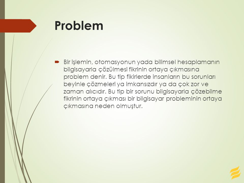 Problem  Bir işlemin, otomasyonun yada bilimsel hesaplamanın bilgisayarla çözülmesi fikrinin ortaya çıkmasına problem denir.