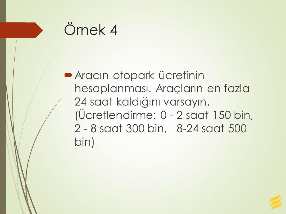 Örnek 4  Aracın otopark ücretinin hesaplanması.Araçların en fazla 24 saat kaldığını varsayın.