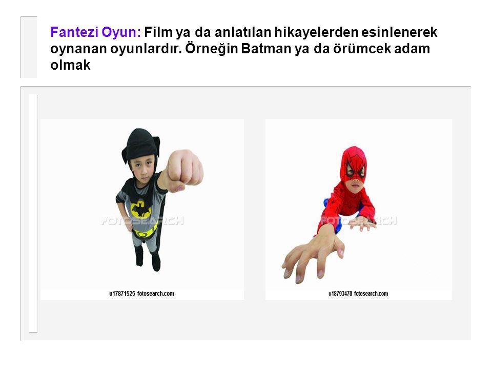 Fantezi Oyun: Film ya da anlatılan hikayelerden esinlenerek oynanan oyunlardır. Örneğin Batman ya da örümcek adam olmak