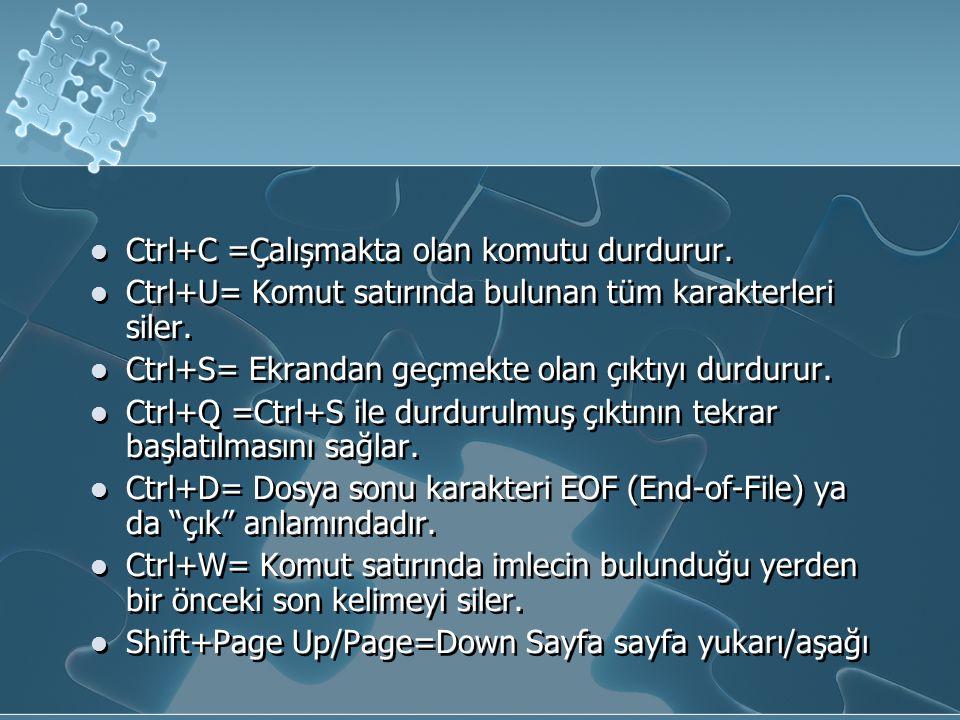 Ctrl+C =Çalışmakta olan komutu durdurur. Ctrl+U= Komut satırında bulunan tüm karakterleri siler. Ctrl+S= Ekrandan geçmekte olan çıktıyı durdurur. Ctrl