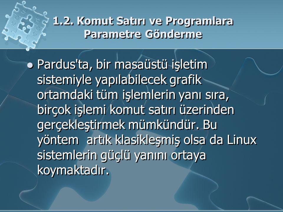 1.2. Komut Satırı ve Programlara Parametre Gönderme Pardus'ta, bir masaüstü işletim sistemiyle yapılabilecek grafik ortamdaki tüm işlemlerin yanı sıra