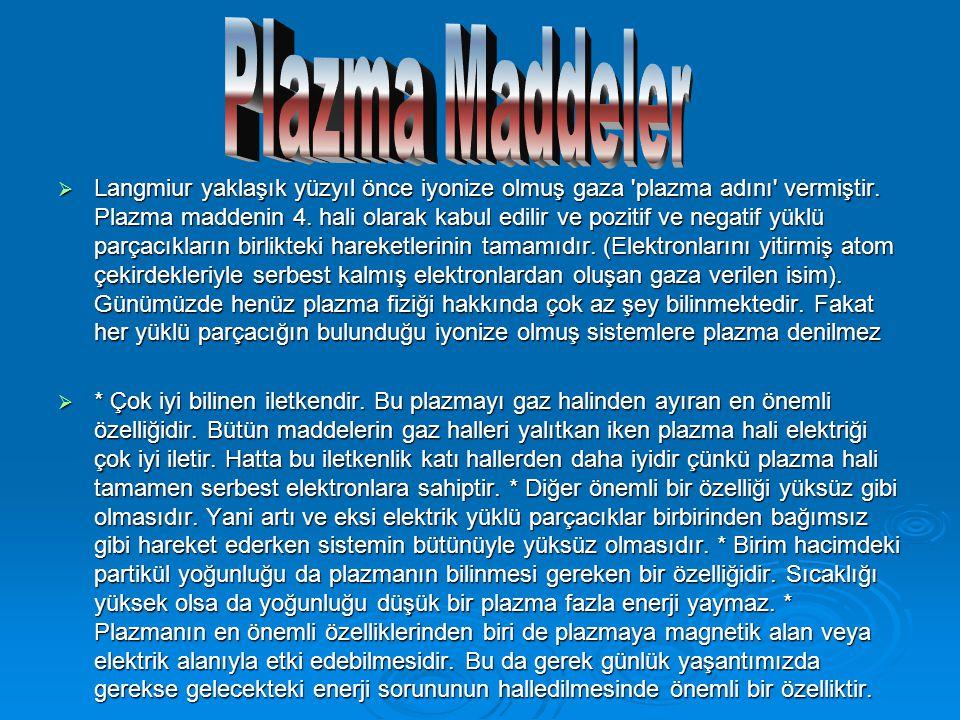 Langmiur yaklaşık yüzyıl önce iyonize olmuş gaza 'plazma adını' vermiştir. Plazma maddenin 4. hali olarak kabul edilir ve pozitif ve negatif yüklü p