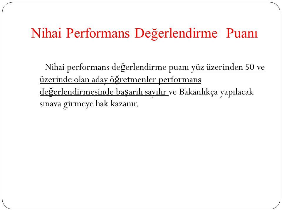 Nihai performans de ğ erlendirme puanı yüz üzerinden 50 ve üzerinde olan aday ö ğ retmenler performans de ğ erlendirmesinde ba ş arılı sayılır ve Bakanlıkça yapılacak sınava girmeye hak kazanır.