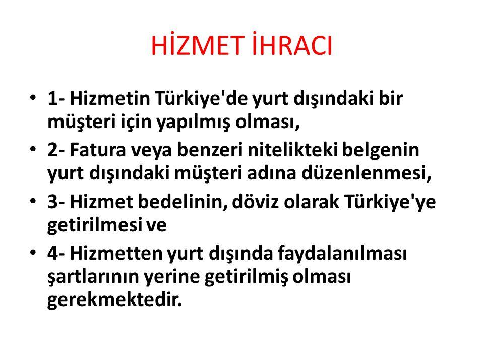 HİZMET İHRACI 1- Hizmetin Türkiye de yurt dışındaki bir müşteri için yapılmış olması, 2- Fatura veya benzeri nitelikteki belgenin yurt dışındaki müşteri adına düzenlenmesi, 3- Hizmet bedelinin, döviz olarak Türkiye ye getirilmesi ve 4- Hizmetten yurt dışında faydalanılması şartlarının yerine getirilmiş olması gerekmektedir.